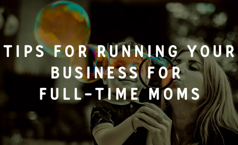 Tips for running your business for full-time moms